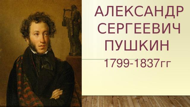 АЛЕКСАНДР СЕРГЕЕВИЧ ПУШКИН 1799-1837 гг