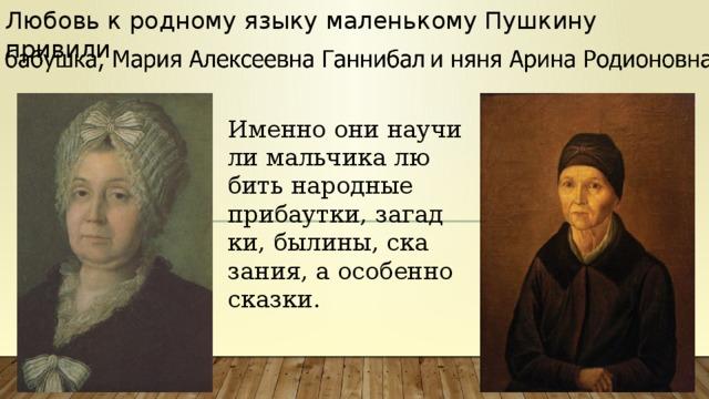 Любовь к родному языку маленькому Пушкину привили Именно они научили мальчика любить народные прибаутки, загадки, былины, сказания, а особенно сказки.