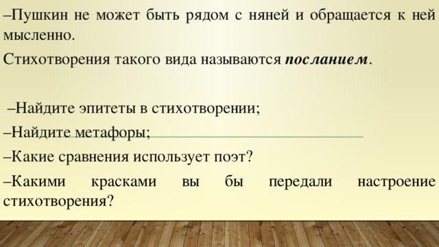 – Пушкин не может быть рядом с няней и обращается к ней мысленно. Стихотворения такого вида называются посланием .   – Найдите эпитеты в стихотворении; – Найдите метафоры; – Какие сравнения использует поэт? – Какими красками вы бы передали настроение стихотворения?