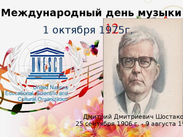Международный день музыки 1 октября 1975г. Дмитрий Дмитриевич Шостакович 25 сентября 1906 г. - 9 августа 1975 г.
