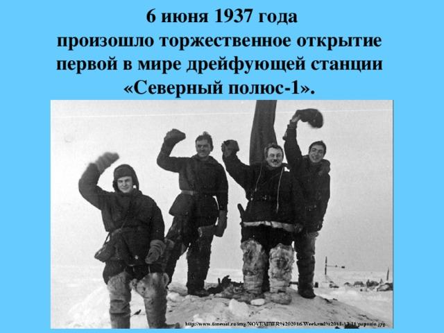 6 июня 1937 года  произошло торжественное открытие  первой в мире дрейфующей станции  «Северный полюс-1».