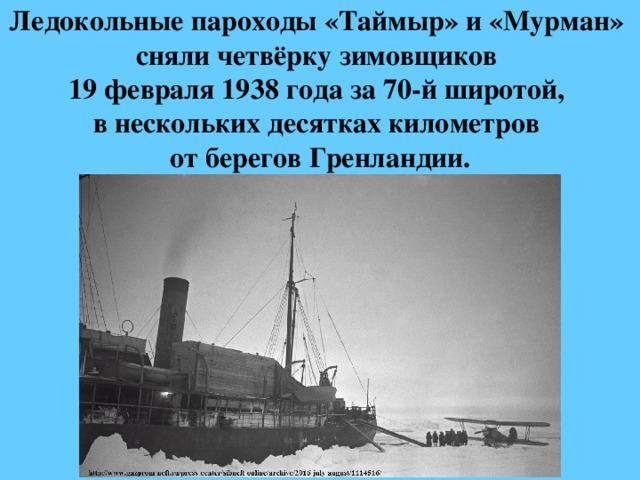 Ледокольныепароходы«Таймыр»и«Мурман»  сняли четвёрку зимовщиков  19 февраля1938 годаза70-й широтой,  в нескольких десятках километров  от береговГренландии.