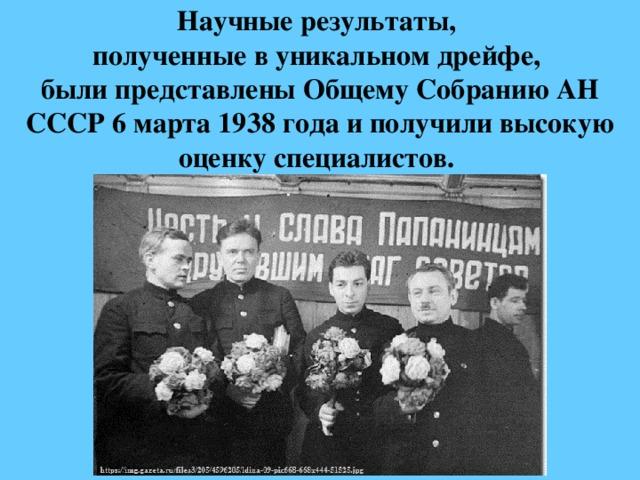 Научные результаты,  полученные в уникальном дрейфе,  были представлены Общему СобраниюАН СССР6 марта 1938 года и получили высокую оценку специалистов.