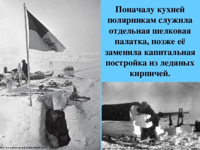 Поначалу кухней полярникам служила отдельная шелковая палатка, позже её заменила капитальная постройка из ледяных кирпичей.