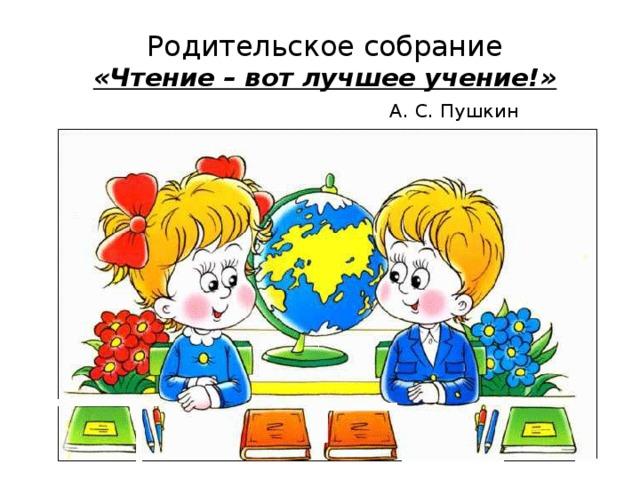 Родительское собрание  «Чтение – вот лучшее учение!»   А. С. Пушкин