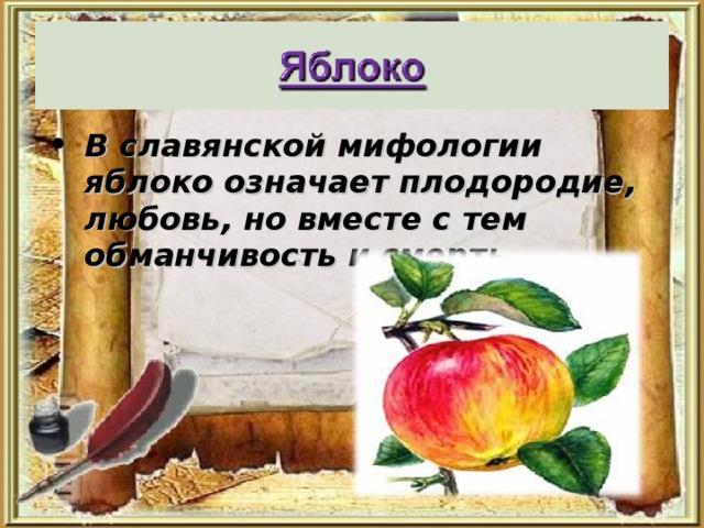 В славянской мифологии яблоко означает плодородие, любовь, но вместе с тем обманчивость и смерть