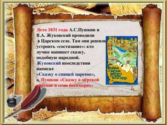 Лето 1831 года А.С.Пушкин и В.А. Жуковский проводили  в Царском селе. Там они решили устроить «состязание»: кто лучше напишет сказку, подобную народной. Жуковский впоследствии написал «Сказку о спящей царевне» , а Пушкин «Сказку о мёртвой царевне и семи богатырях»