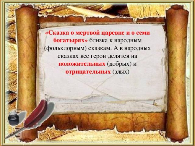«Сказка о мертвой царевне и о семи богатырях» близка к народным (фольклорным) сказкам. А в народных сказках все герои делятся на положительных (добрых) и отрицательных (злых)