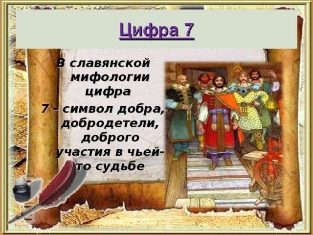 В славянской мифологии цифра 7 - символ добра, добродетели, доброго участия в чьей-то судьбе