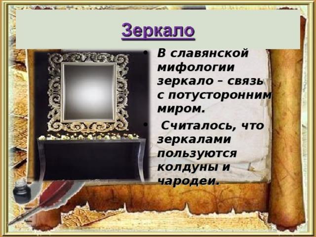 В славянской мифологии зеркало – связь с потусторонним миром.  Считалось, что зеркалами пользуются колдуны и чародеи.