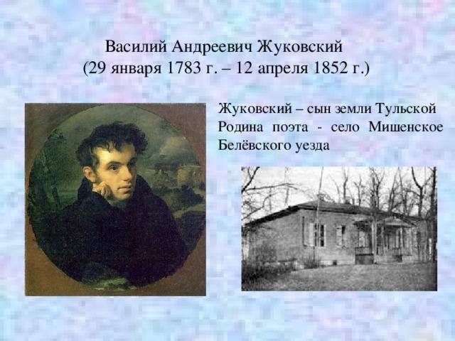 Василий Андреевич Жуковский (29 января 1783 г. – 12 апреля 1852 г.) Жуковский – сын земли Тульской Родина поэта - село Мишенское Белёвского уезда