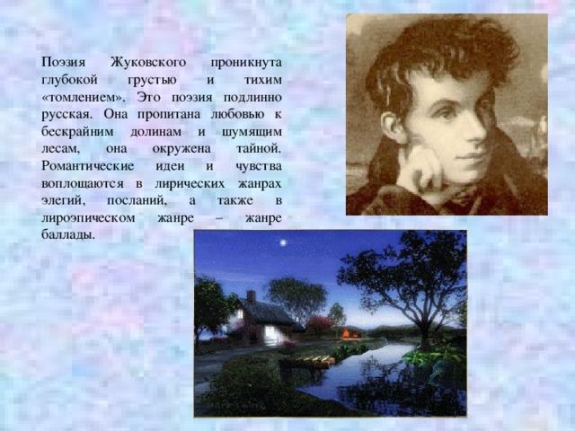 Поэзия Жуковского проникнута глубокой грустью и тихим «томлением». Это поэзия подлинно русская. Она пропитана любовью к бескрайним долинам и шумящим лесам, она окружена тайной. Романтические идеи и чувства воплощаются в лирических жанрах элегий, посланий, а также в лироэпическом жанре – жанре баллады.
