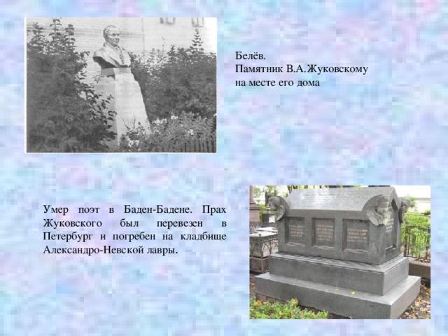 Белёв. Памятник В.А.Жуковскому на месте его дома Умер поэт в Баден-Бадене. Прах Жуковского был перевезен в Петербург и погребен на кладбище Александро-Невской лавры .