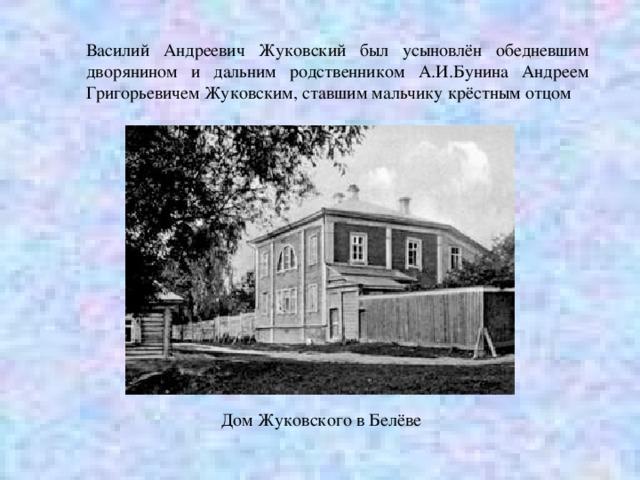 Василий Андреевич Жуковский был усыновлён обедневшим дворянином и дальним родственником А.И.Бунина Андреем Григорьевичем Жуковским, ставшим мальчику крёстным отцом Дом Жуковского в Белёве
