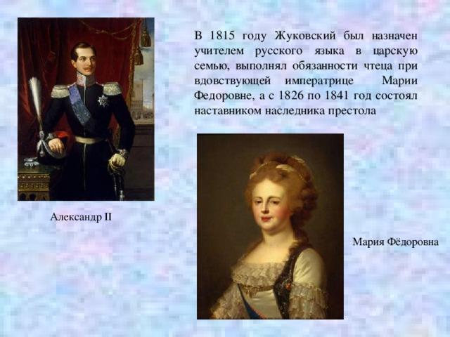 В 1815 году Жуковский был назначен учителем русского языка в царскую семью, выполнял обязанности чтеца при вдовствующей императрице Марии Федоровне, а с 1826 по 1841 год состоял наставником наследника престола Александр II Мария Фёдоровна