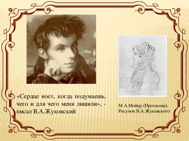 «Сердце ноет, когда подумаешь, чего и для чего меня лишили», - писал В.А.Жуковский М.А.Мойер (Протасова). Рисунок В.А.Жуковского