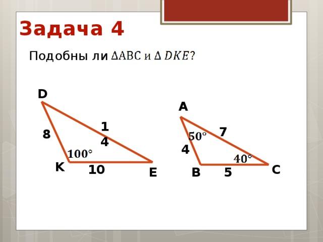 Задача 4 Подобны ли D А 14 7 8 4 K С 10 В E 5