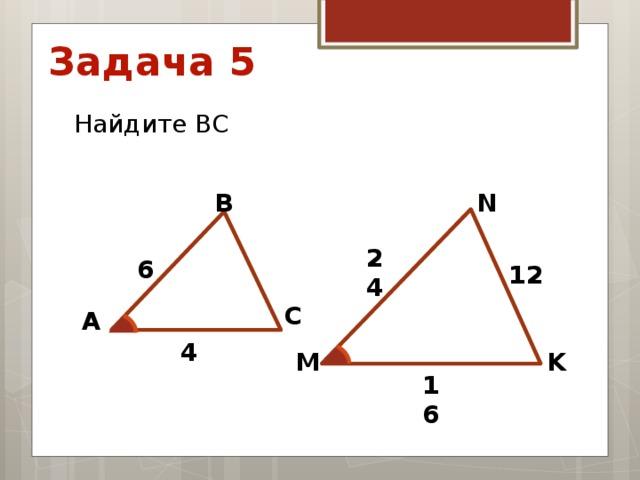 Задача 5 Найдите ВС N В 24 6 12 С А 4 М K 16