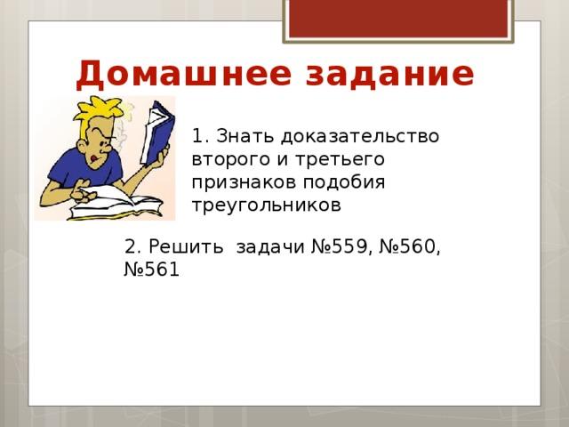 Домашнее задание 1. Знать доказательство второго и третьего признаков подобия треугольников 2. Решить задачи №559, №560, №561