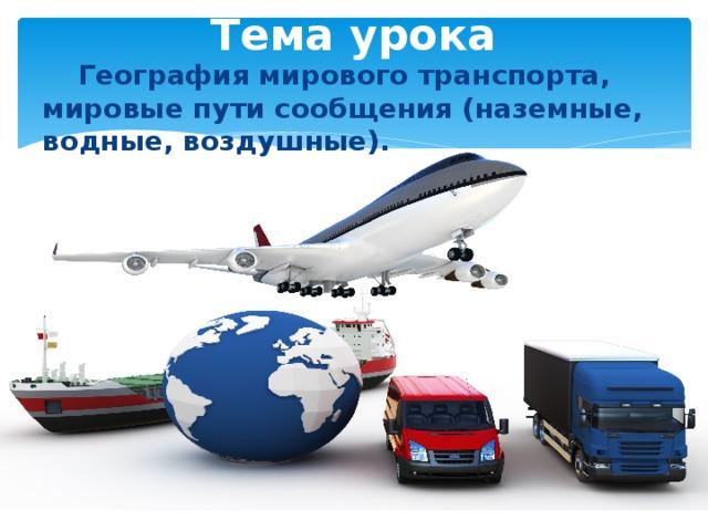 Тема урока  География мирового транспорта, мировые пути сообщения (наземные, водные, воздушные).