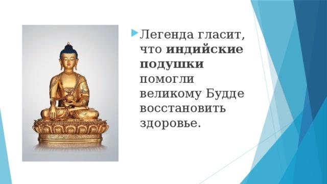 Легенда гласит, что индийские подушки помогли великому Будде восстановить здоровье.