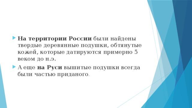На территории России были найдены твердые деревянные подушки, обтянутые кожей, которые датируются примерно 5 веком до н.э. А еще на Руси вышитые подушки всегда были частью приданого .
