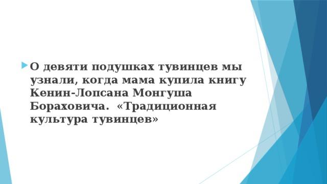 О девяти подушках тувинцев мы узнали, когда мама купила книгу Кенин-Лопсана Монгуша Бораховича. «Традиционная культура тувинцев»