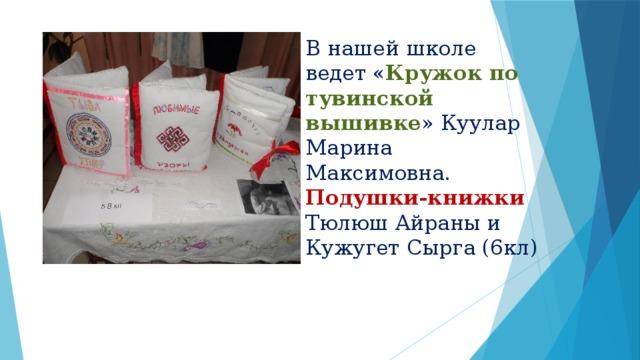 В нашей школе ведет « Кружок по тувинской вышивке » Куулар Марина Максимовна. Подушки-книжки Тюлюш Айраны и Кужугет Сырга (6кл)