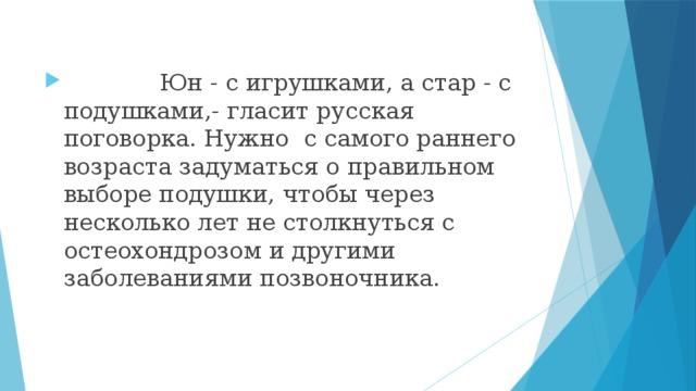 Юн - с игрушками, а стар - с подушками,- гласит русская поговорка. Нужно с самого раннего возраста задуматься о правильном выборе подушки, чтобы через несколько лет не столкнуться с остеохондрозом и другими заболеваниями позвоночника.