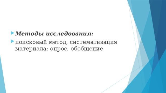 Методы исследования: поисковый метод, систематизация материала; опрос, обобщение