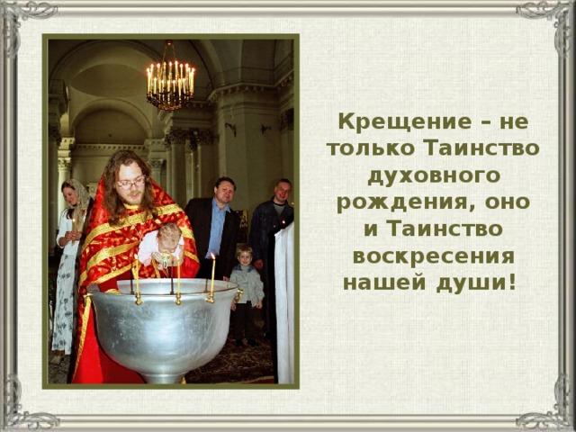 Крещение – не только Таинство духовного рождения, оно и Таинство воскресения нашей души!