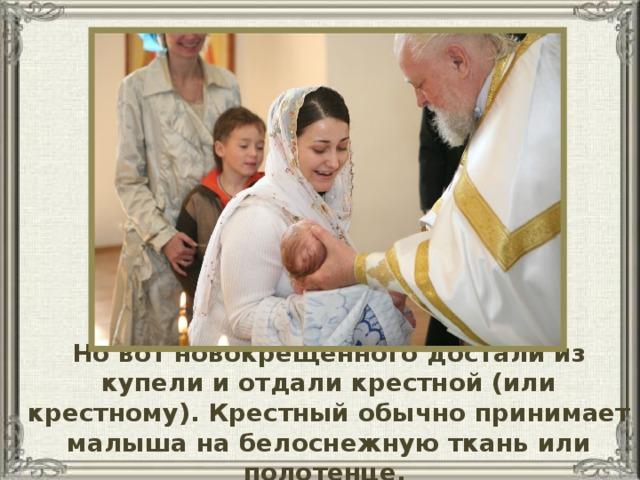 Но вот новокрещенного достали из купели и отдали крестной (или крестному). Крестный обычно принимает малыша на белоснежную ткань или полотенце.
