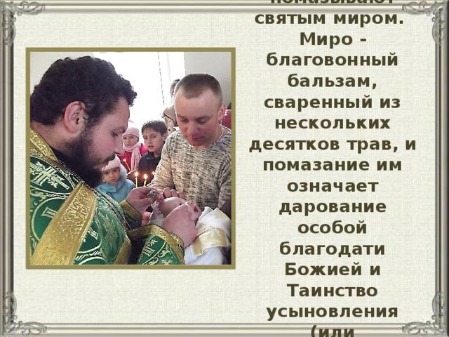 Затем новокрещенного помазывают святым миром.  Миро - благовонный бальзам, сваренный из нескольких десятков трав, и помазание им означает дарование особой благодати Божией и Таинство усыновления (или удочерения) Господу.