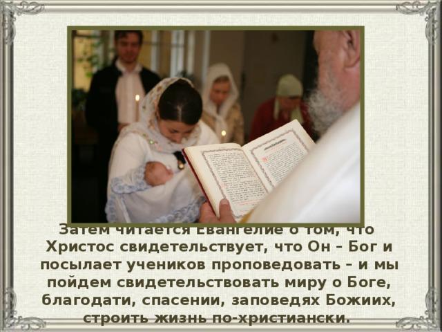 Затем читается Евангелие о том, что Христос свидетельствует, что Он – Бог и посылает учеников проповедовать – и мы пойдем свидетельствовать миру о Боге, благодати, спасении, заповедях Божиих, строить жизнь по-христиански.