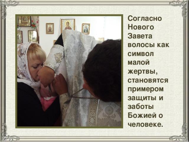 Согласно Нового Завета волосы как символ малой жертвы, становятся примером защиты и заботы Божией о человеке.