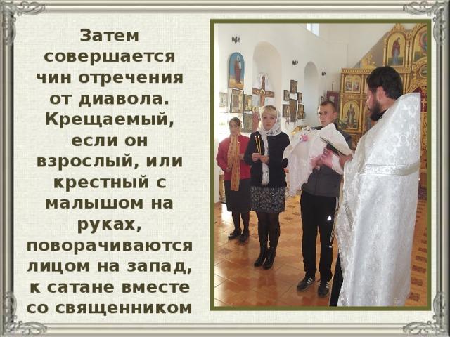 Затем совершается чин отречения от диавола. Крещаемый, если он взрослый, или крестный с малышом на руках, поворачиваются лицом на запад, к сатане вместе со священником