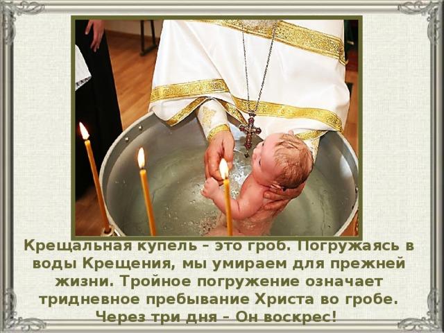 Крещальная купель – это гроб. Погружаясь в воды Крещения, мы умираем для прежней жизни. Тройное погружение означает тридневное пребывание Христа во гробе. Через три дня – Он воскрес!