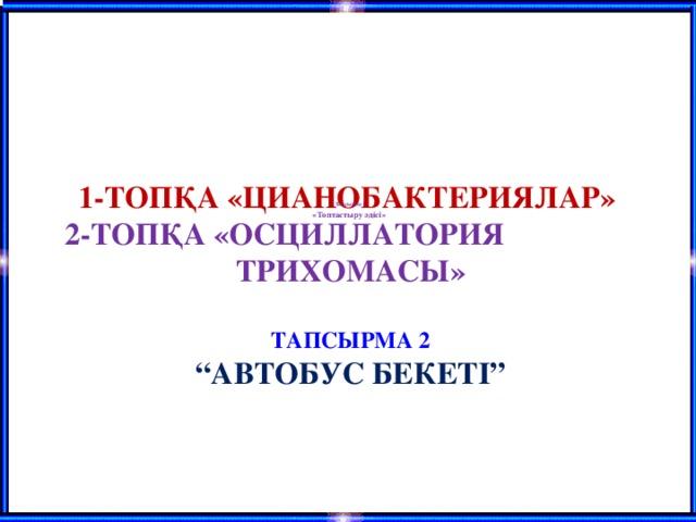 """Тапсырма 1 «Топтастыру әдісі»  1-ТОПҚА «ЦИАНОБАКТЕРИЯЛАР»  2-ТОПҚА «ОСЦИЛЛАТОРИЯ ТРИХОМАСЫ»    ТАПСЫРМА 2  """"АВТОБУС БЕКЕТІ"""""""