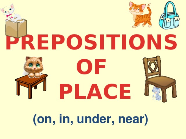 PREPOSITIONS OF PLACE (on, in, under, near)