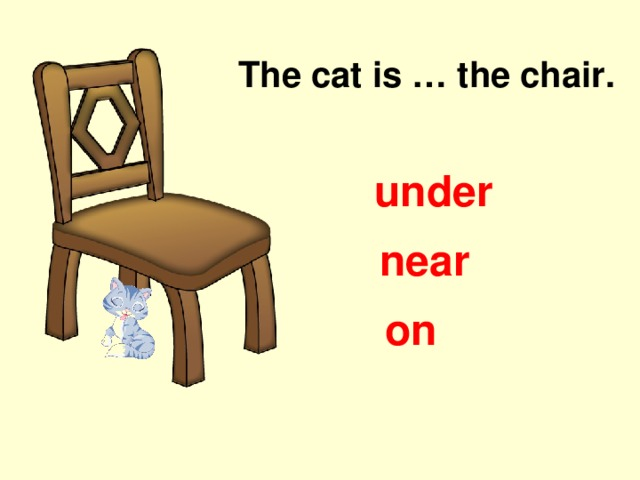 The cat is … the chair. under near on