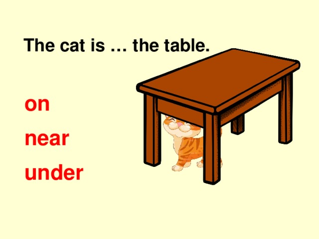 The cat is … the table. on near under