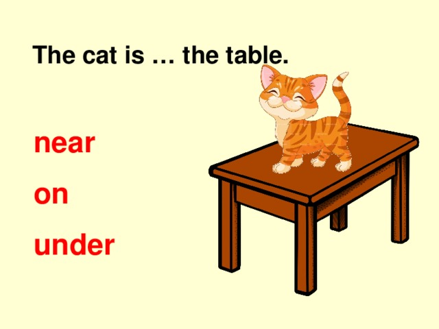 The cat is … the table. near on under