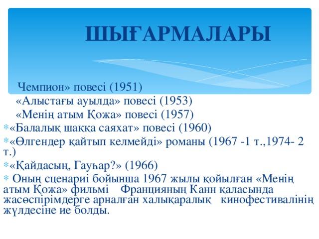 ШЫҒАРМАЛАРЫ      Чемпион» повесі (1951)  «Алыстағы ауылда» повесі (1953)  «Менің атым Қожа» повесі (1957)
