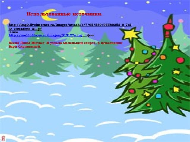 Использованные источники. http://img0.liveinternet.ru/images/attach/c/7/95/589/95589352_0_7c26c_c984db25_XL.gif  ёлка http://worldofdoors.ru/images/313127n.jpg  фон Песня Дины Мигдал «Я узнала маленький секрет» в исполнении Вари Скрипкиной.