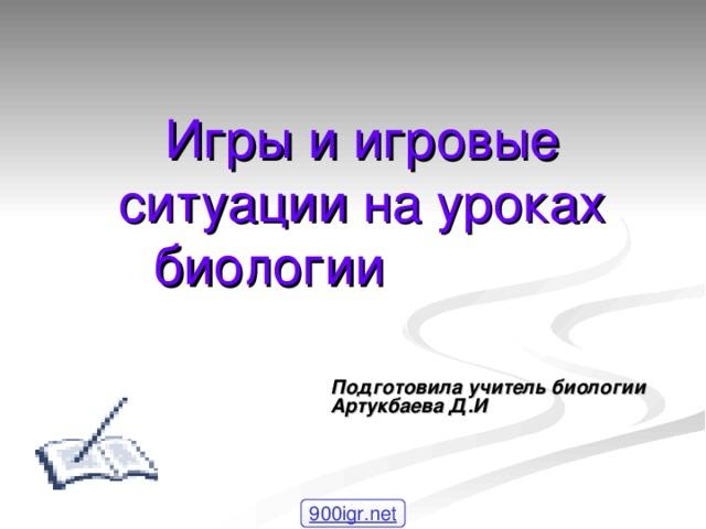 Игры и игровые ситуации на уроках биологии  Подготовила учитель биологии Артукбаева Д.И 900igr.net