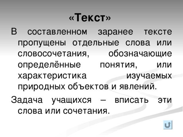 «Текст» В составленном заранее тексте пропущены отдельные слова или словосочетания, обозначающие определённые понятия, или характеристика изучаемых природных объектов и явлений. Задача учащихся – вписать эти слова или сочетания.