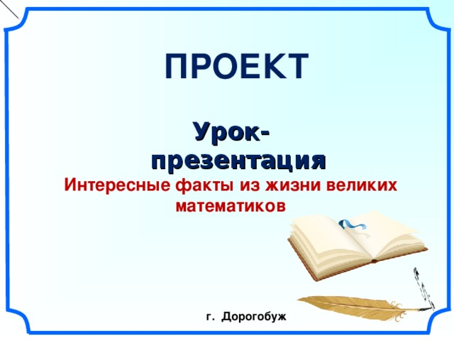 ПРОЕКТ  Урок-презентация Интересные факты из жизни  великих математиков  г. Дорогобуж