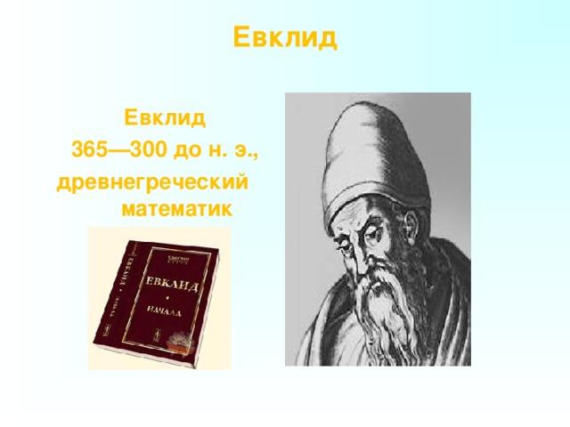 Евклид    Евклид  365—300 до н. э.,  древнегреческий математик