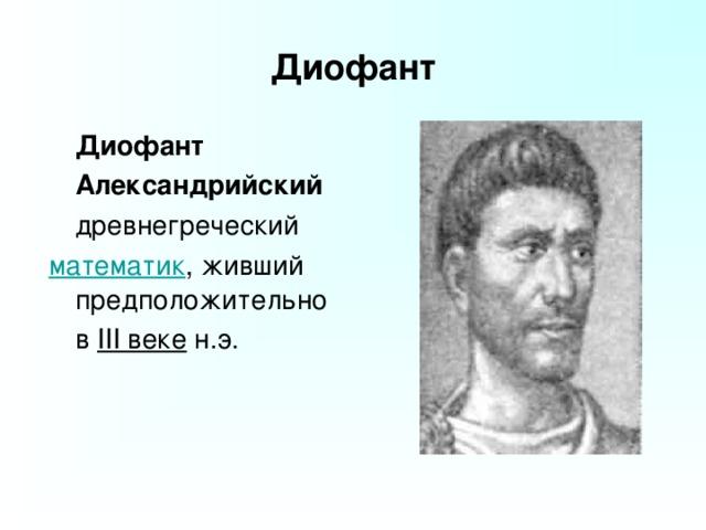 Диофант  Диофант  Александрийский  древнегреческий математик , живший предположительно  в III веке н.э.