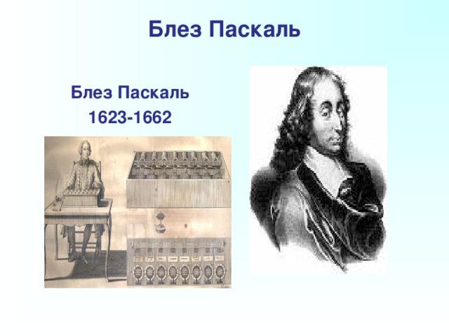 Блез Паскаль    Блез Паскаль  1623-1662